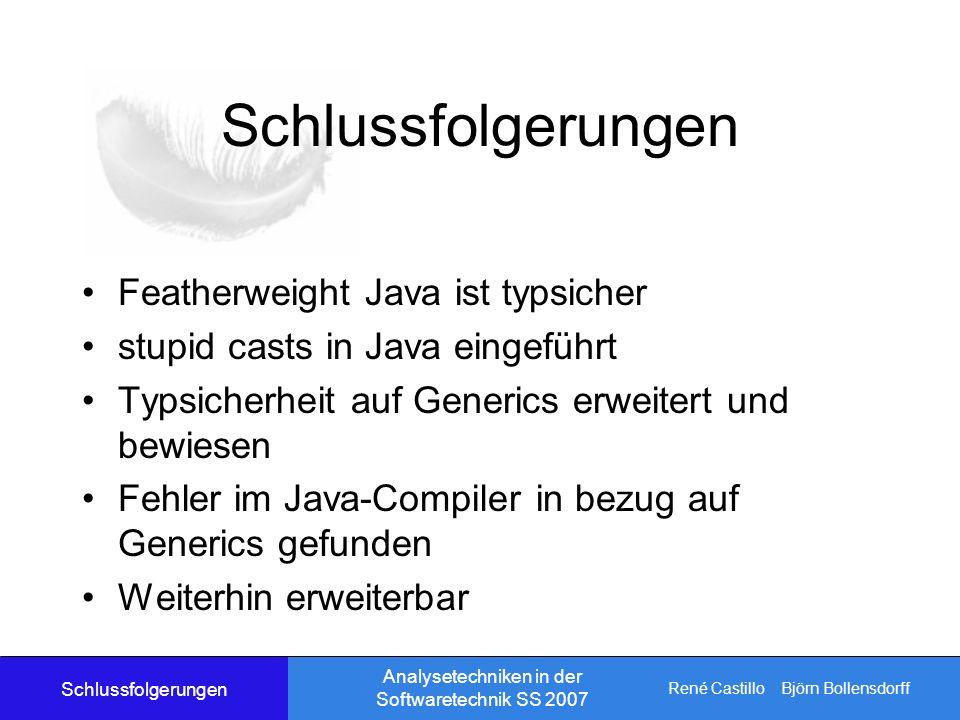 René Castillo Björn Bollensdorff Analysetechniken in der Softwaretechnik SS 2007 Schlussfolgerungen Featherweight Java ist typsicher stupid casts in Java eingeführt Typsicherheit auf Generics erweitert und bewiesen Fehler im Java-Compiler in bezug auf Generics gefunden Weiterhin erweiterbar Schlussfolgerungen