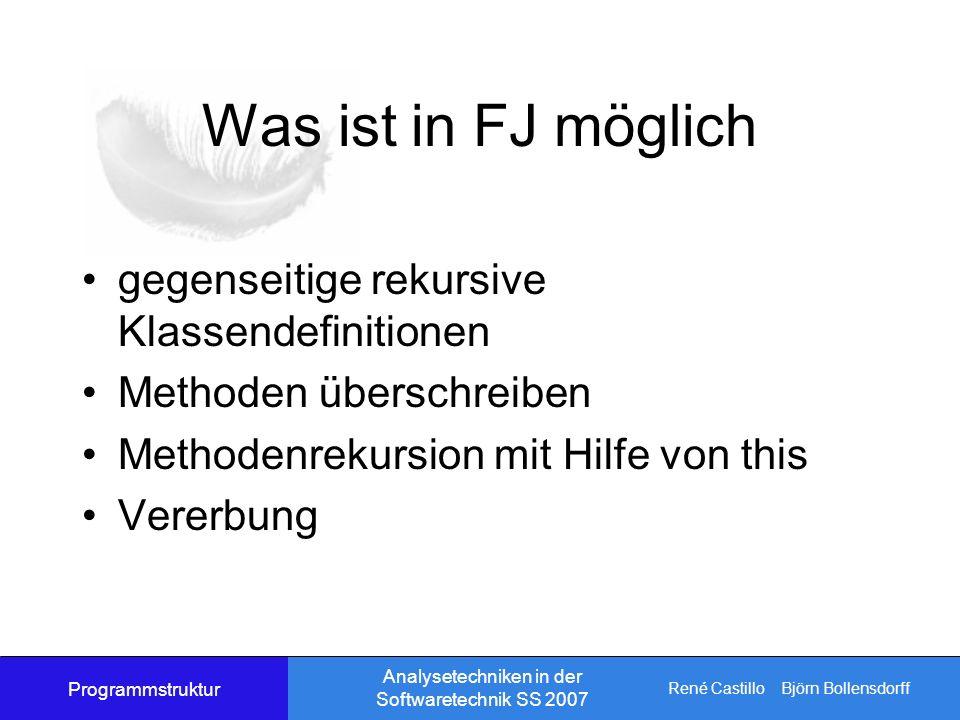 René Castillo Björn Bollensdorff Analysetechniken in der Softwaretechnik SS 2007 Was ist in FJ möglich gegenseitige rekursive Klassendefinitionen Methoden überschreiben Methodenrekursion mit Hilfe von this Vererbung Programmstruktur