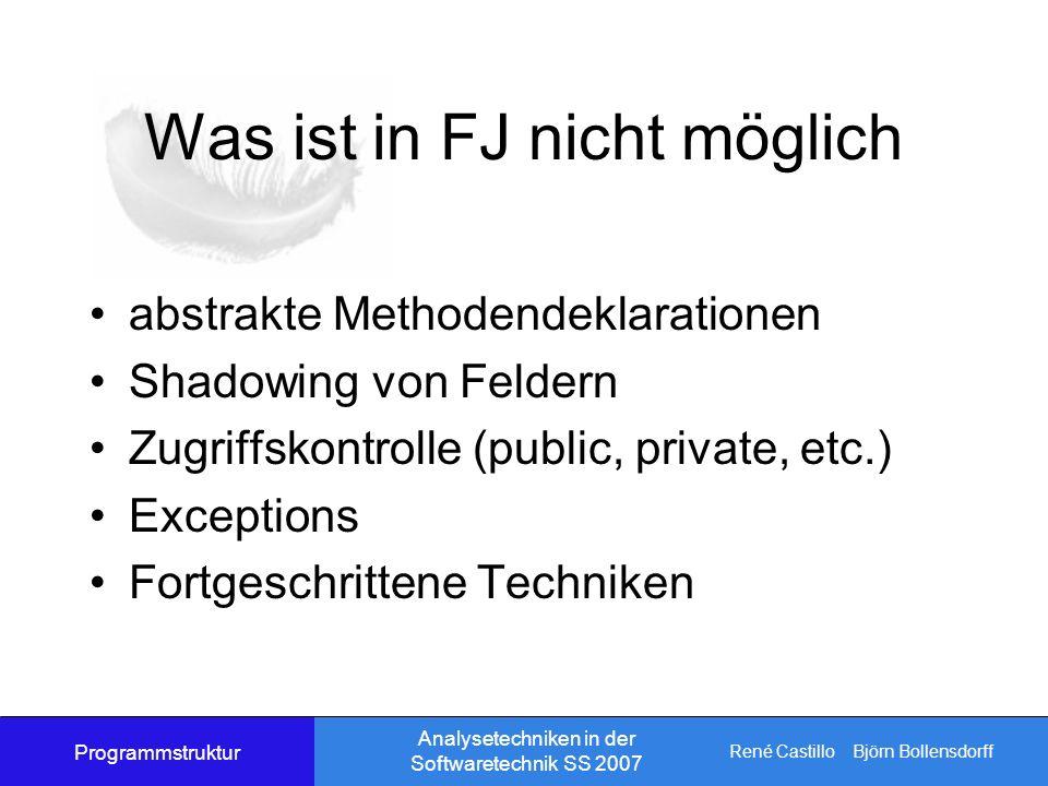 René Castillo Björn Bollensdorff Analysetechniken in der Softwaretechnik SS 2007 Was ist in FJ nicht möglich abstrakte Methodendeklarationen Shadowing von Feldern Zugriffskontrolle (public, private, etc.) Exceptions Fortgeschrittene Techniken Programmstruktur
