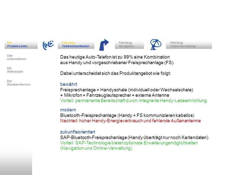 Fahrzeug Navigation Das Unternehmen Fahrzeug Telekommunikation Die Referenzen Der Rundum-Service Die Produkt-Linien Fahrzeug Online-Verwaltung bewährt Freisprechanlage mit Wechselschale Funkwerk DABENDORF Audio 2000 - sehr große Auswahl an adaptierfähigen Handys (erweiterbar auf Bluetooth mit Spezialadapter) CULLMANN VC4 - freiliegende Bedienknöpfe zur Sprachwahlaktivierung (optional Bluetooth oder Sprachwahl) Zubehör: - Compact Flash Voice Card ermöglicht Bedienung per Spracheingabe