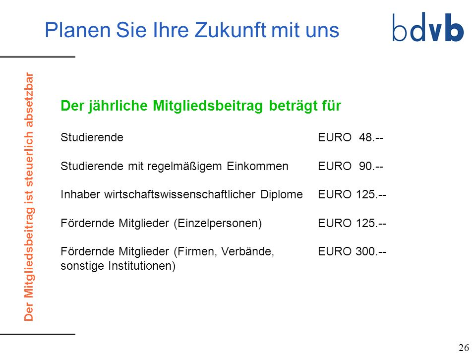 Der jährliche Mitgliedsbeitrag beträgt für Studierende EURO 48.-- Studierende mit regelmäßigem EinkommenEURO 90.-- Inhaber wirtschaftswissenschaftlich