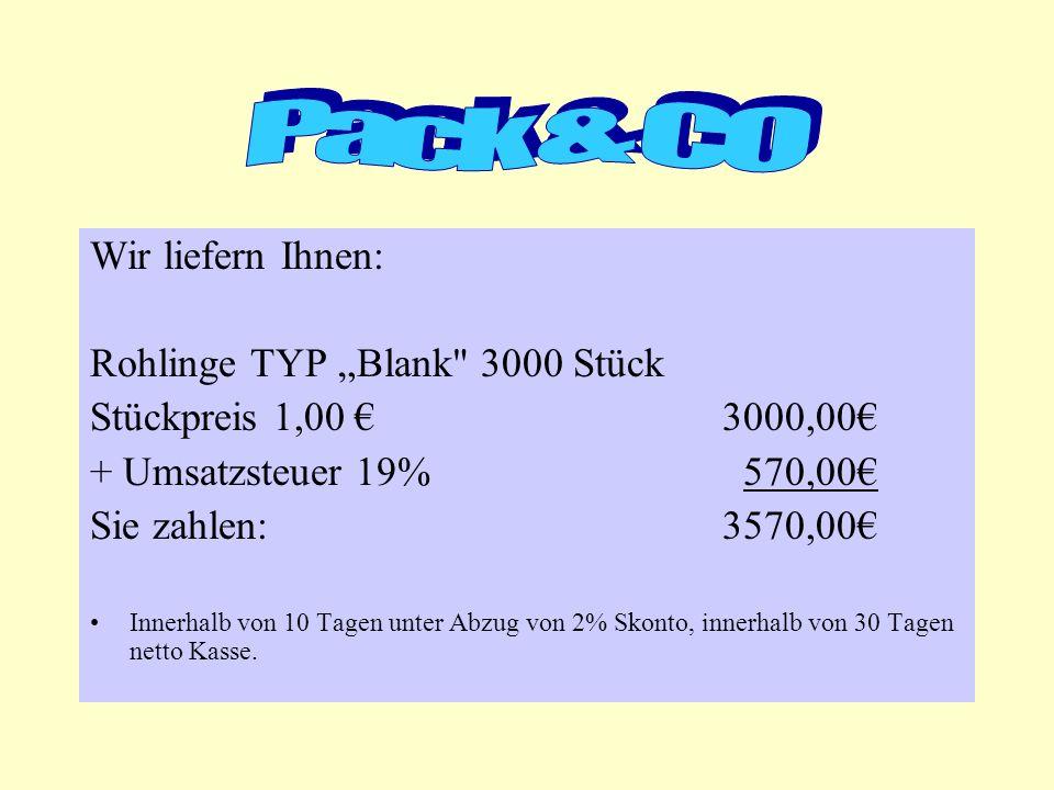 Wir liefern Ihnen: Rohlinge TYP Blank 3000 Stück Stückpreis 1,00 3000,00 + Umsatzsteuer 19% 570,00 Sie zahlen:3570,00 Innerhalb von 10 Tagen unter Abzug von 2% Skonto, innerhalb von 30 Tagen netto Kasse.