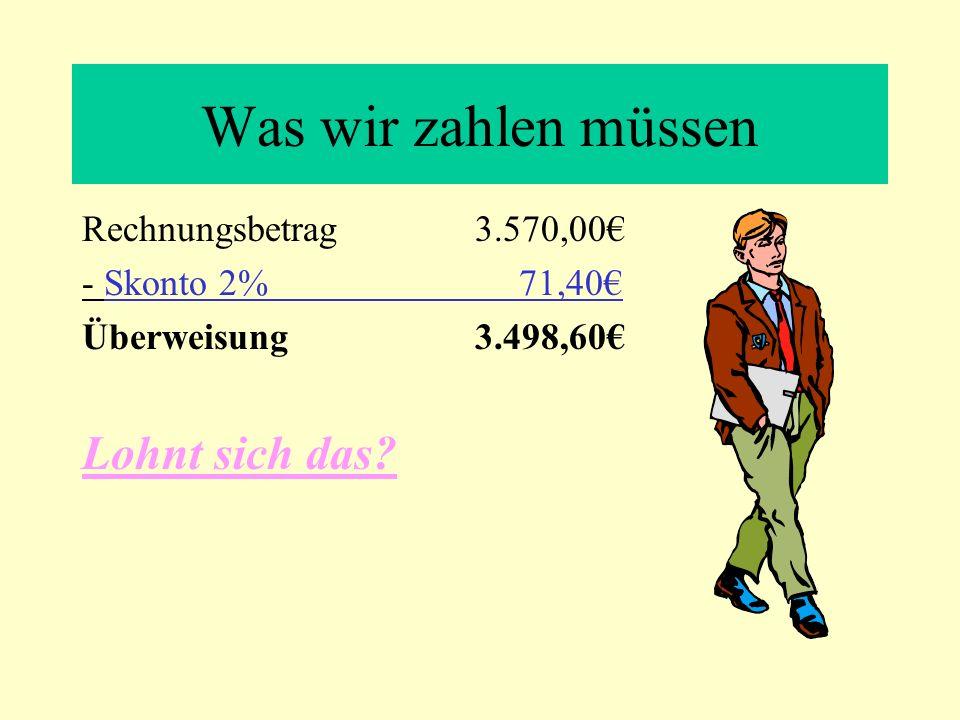 Was wir zahlen müssen Rechnungsbetrag 3.570,00 - Skonto 2% 71,40 Überweisung 3.498,60 Lohnt sich das?
