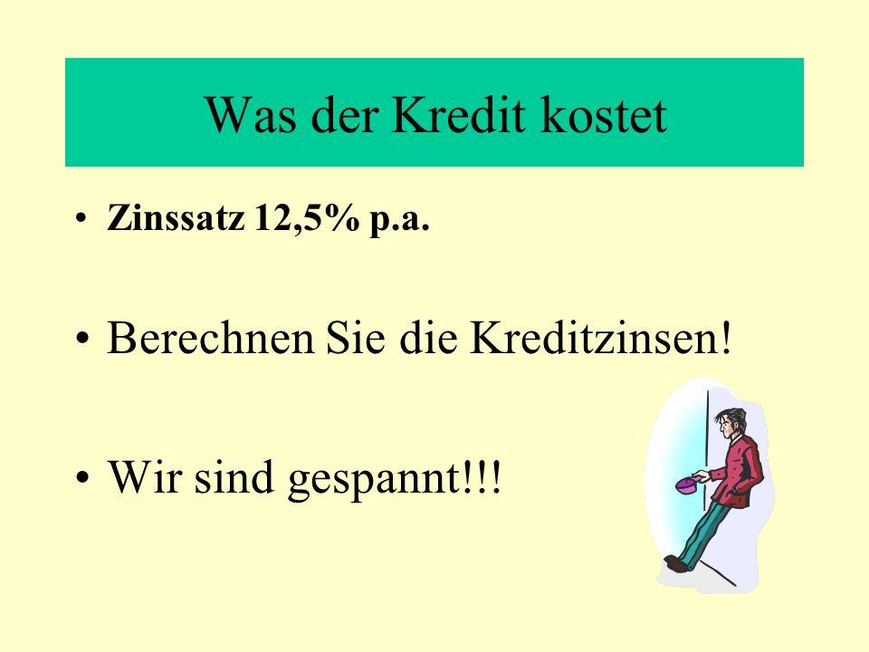 Was der Kredit kostet Zinssatz 12,5% p.a. Berechnen Sie die Kreditzinsen! Wir sind gespannt!!!