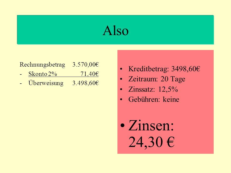 Also Kreditbetrag: 3498,60 Zeitraum: 20 Tage Zinssatz: 12,5% Gebühren: keine Zinsen: 24,30 Rechnungsbetrag 3.570,00 -Skonto 2% 71,40 -Überweisung 3.498,60