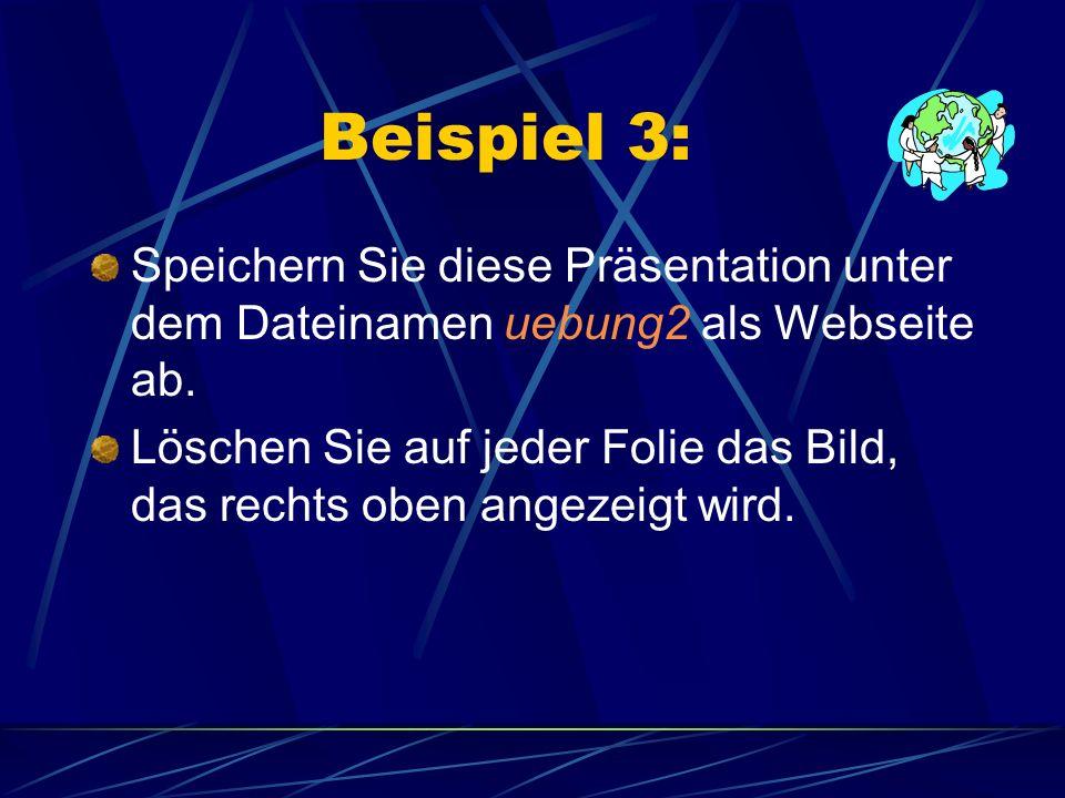 Beispiel 3: Speichern Sie diese Präsentation unter dem Dateinamen uebung2 als Webseite ab. Löschen Sie auf jeder Folie das Bild, das rechts oben angez