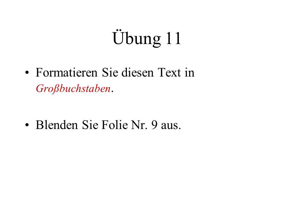 Übung 11 Formatieren Sie diesen Text in Großbuchstaben. Blenden Sie Folie Nr. 9 aus.