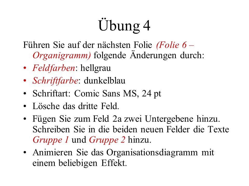 Übung 4 Führen Sie auf der nächsten Folie (Folie 6 – Organigramm) folgende Änderungen durch: Feldfarben: hellgrau Schriftfarbe: dunkelblau Schriftart: