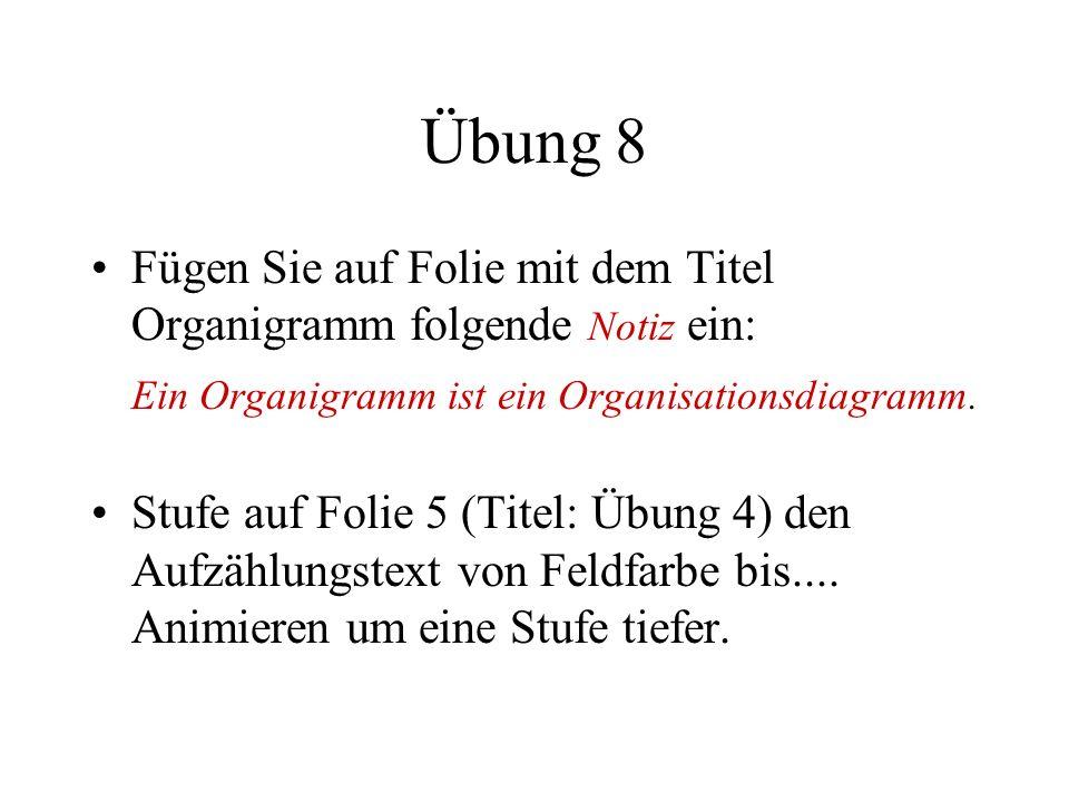 Übung 8 Fügen Sie auf Folie mit dem Titel Organigramm folgende Notiz ein: Ein Organigramm ist ein Organisationsdiagramm. Stufe auf Folie 5 (Titel: Übu