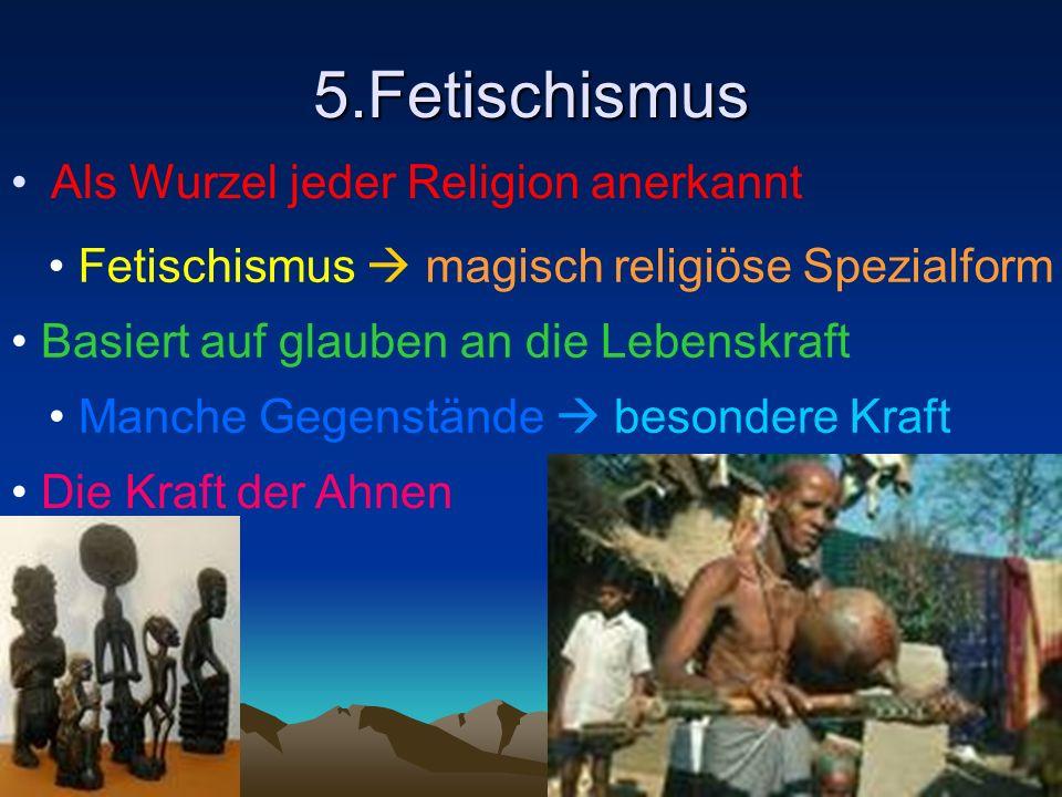5.Fetischismus Als Wurzel jeder Religion anerkannt Fetischismus magisch religiöse Spezialform Basiert auf glauben an die Lebenskraft Manche Gegenständ