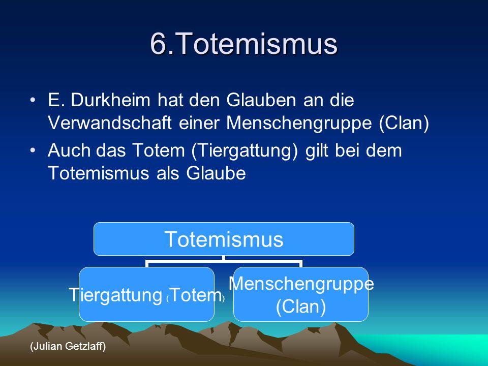 6.Totemismus E. Durkheim hat den Glauben an die Verwandschaft einer Menschengruppe (Clan) Auch das Totem (Tiergattung) gilt bei dem Totemismus als Gla