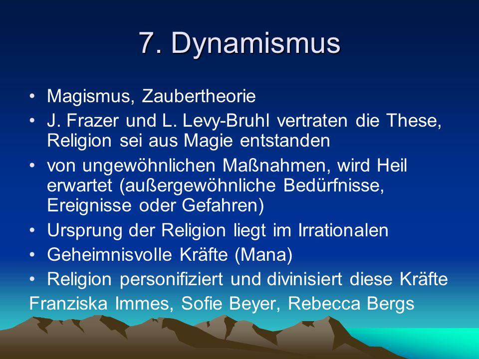 7. Dynamismus Magismus, Zaubertheorie J. Frazer und L. Levy-Bruhl vertraten die These, Religion sei aus Magie entstanden von ungewöhnlichen Maßnahmen,