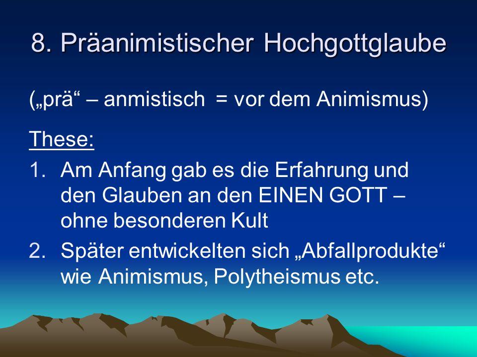 8. Präanimistischer Hochgottglaube (prä – anmistisch = vor dem Animismus) These: 1.Am Anfang gab es die Erfahrung und den Glauben an den EINEN GOTT –