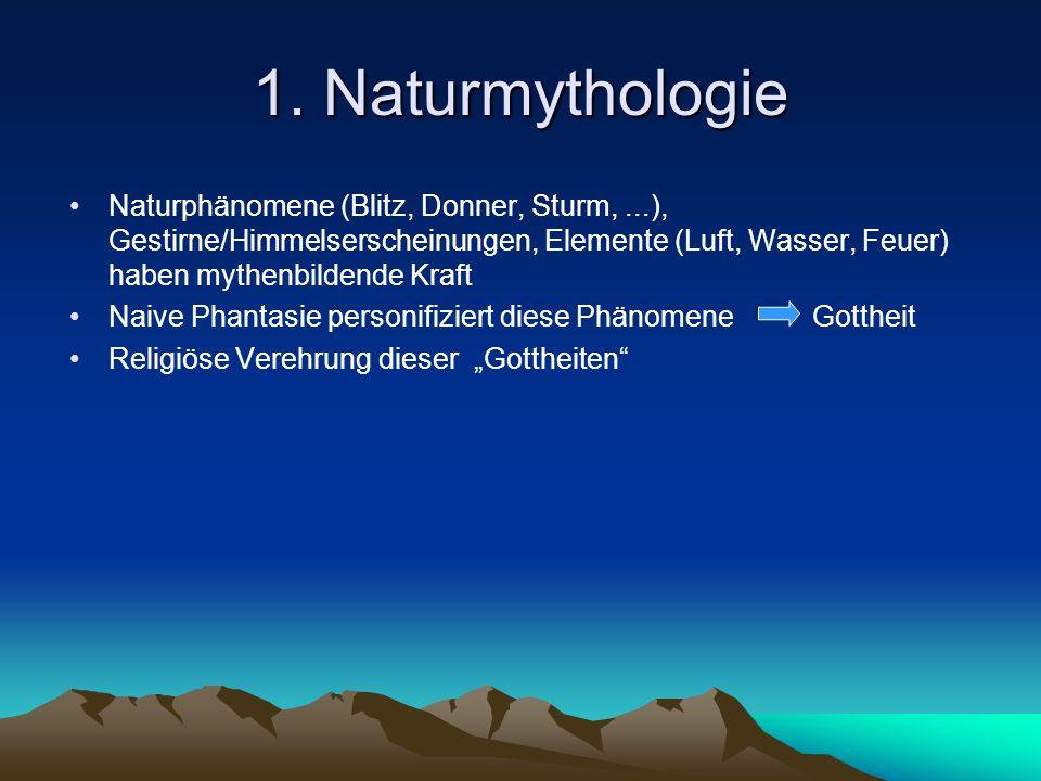 1. Naturmythologie Naturphänomene (Blitz, Donner, Sturm,...), Gestirne/Himmelserscheinungen, Elemente (Luft, Wasser, Feuer) haben mythenbildende Kraft
