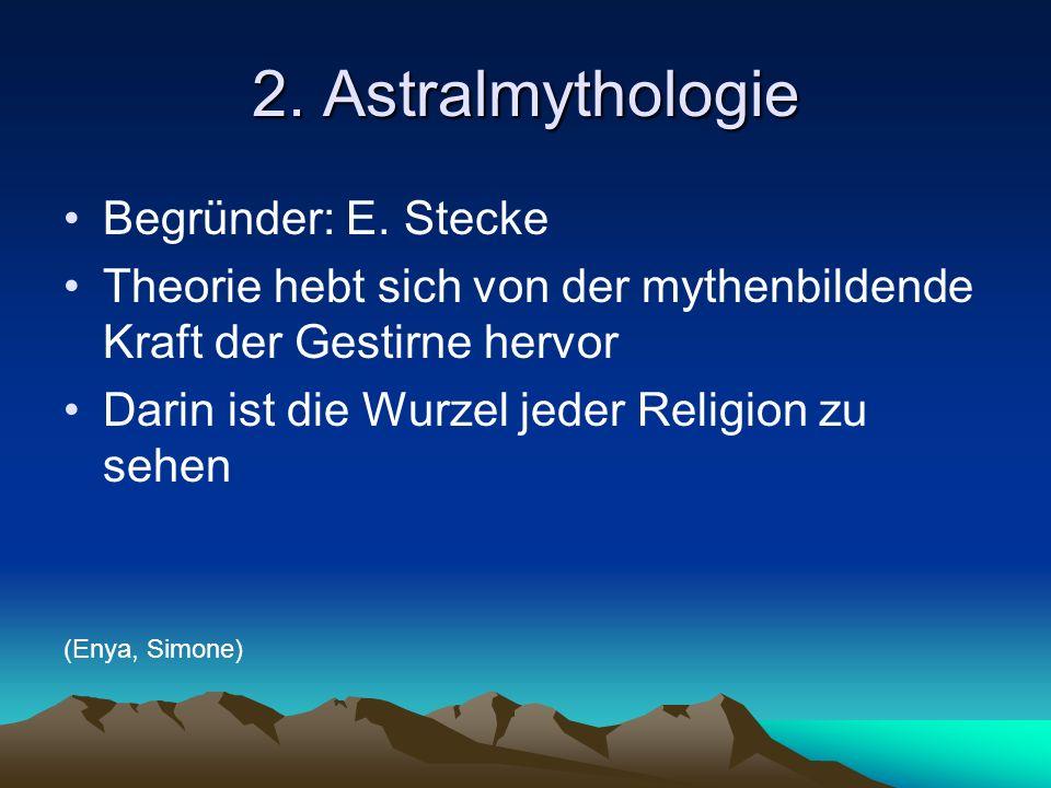 2. Astralmythologie Begründer: E. Stecke Theorie hebt sich von der mythenbildende Kraft der Gestirne hervor Darin ist die Wurzel jeder Religion zu seh