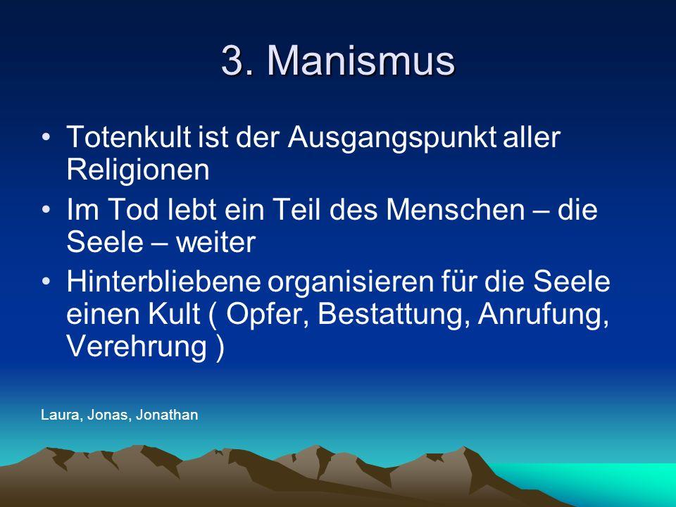 3. Manismus Totenkult ist der Ausgangspunkt aller Religionen Im Tod lebt ein Teil des Menschen – die Seele – weiter Hinterbliebene organisieren für di