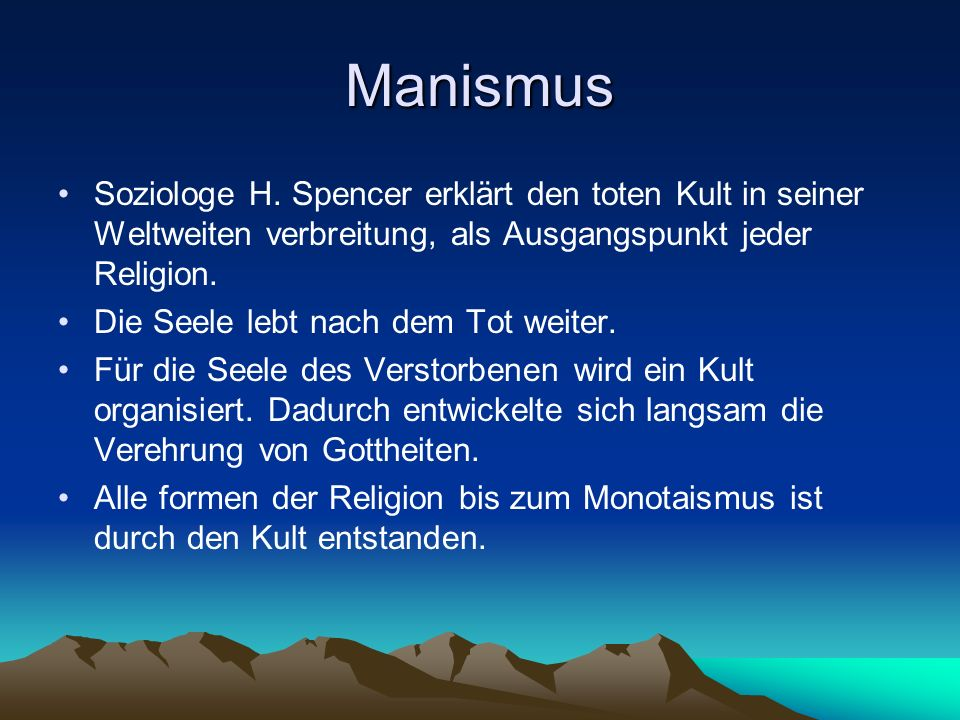 Manismus Soziologe H. Spencer erklärt den toten Kult in seiner Weltweiten verbreitung, als Ausgangspunkt jeder Religion. Die Seele lebt nach dem Tot w