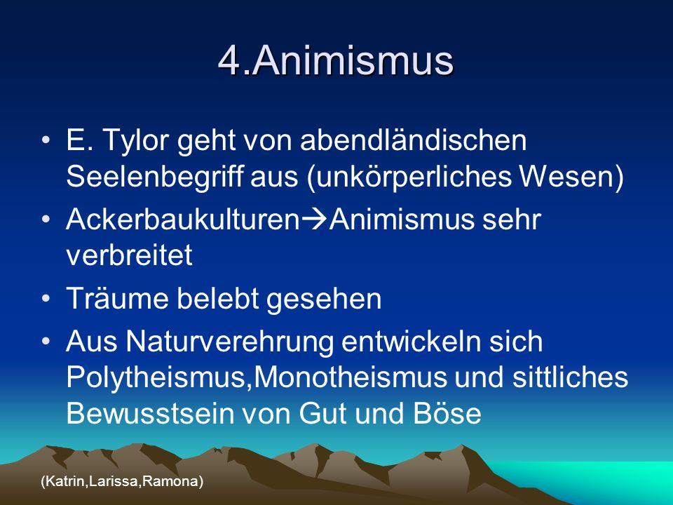 4.Animismus E. Tylor geht von abendländischen Seelenbegriff aus (unkörperliches Wesen) Ackerbaukulturen Animismus sehr verbreitet Träume belebt gesehe