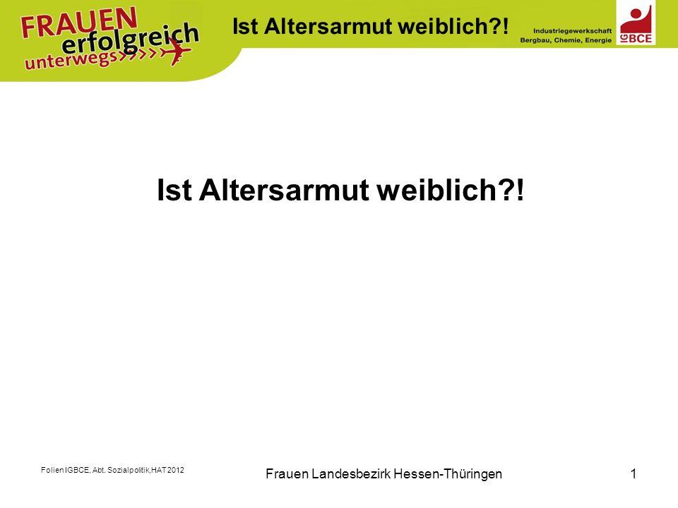 Folien IGBCE, Abt. Sozialpolitik,HAT 2012 Frauen Landesbezirk Hessen-Thüringen1 K Ist Altersarmut weiblich?!