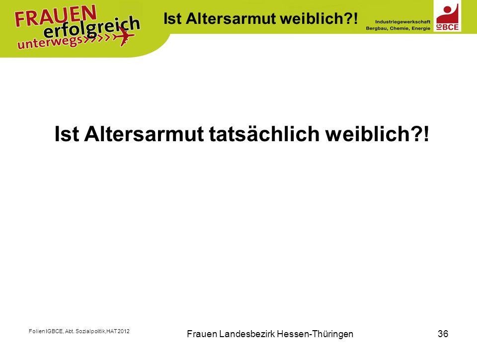 Folien IGBCE, Abt. Sozialpolitik,HAT 2012 Frauen Landesbezirk Hessen-Thüringen36 K Ist Altersarmut tatsächlich weiblich?! Ist Altersarmut weiblich?!