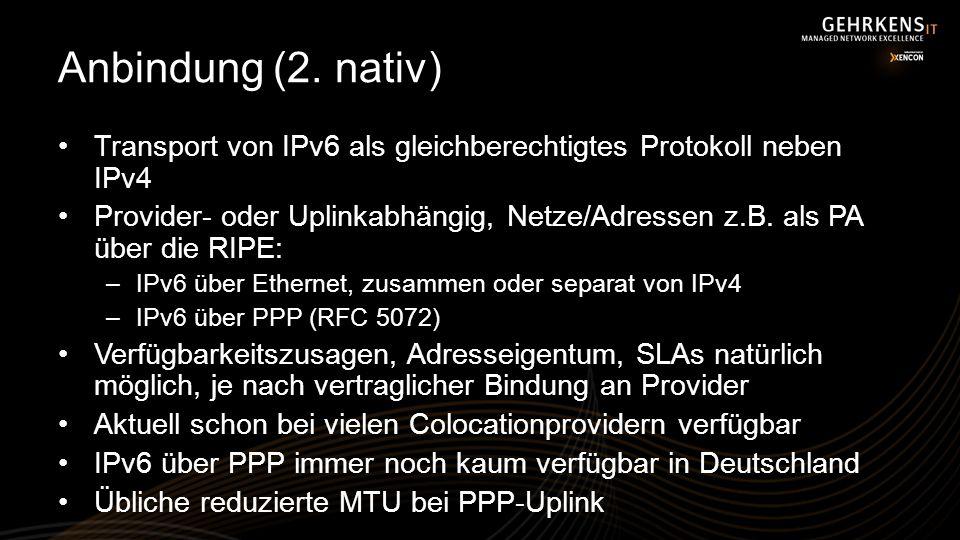 Anbindung (2. nativ) Transport von IPv6 als gleichberechtigtes Protokoll neben IPv4 Provider- oder Uplinkabhängig, Netze/Adressen z.B. als PA über die
