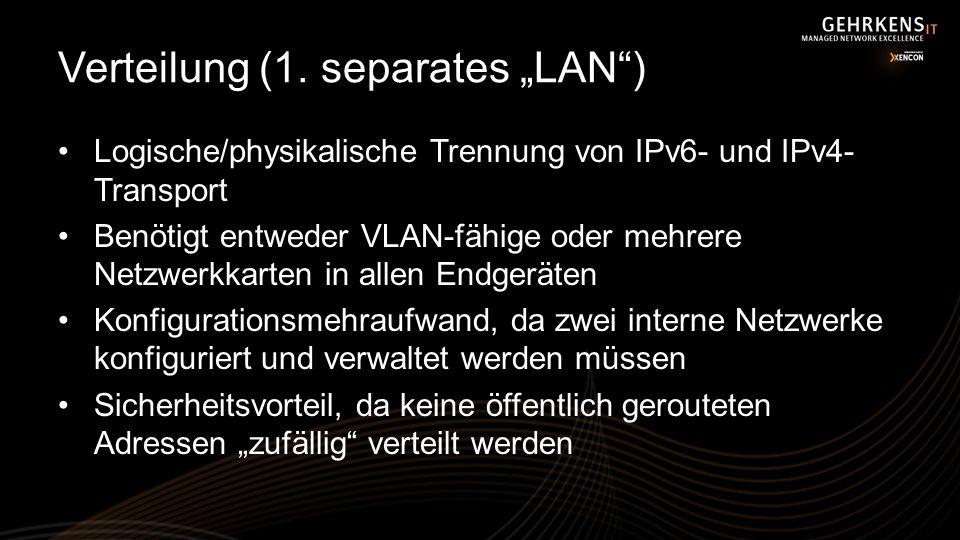 Verteilung (1. separates LAN) Logische/physikalische Trennung von IPv6- und IPv4- Transport Benötigt entweder VLAN-fähige oder mehrere Netzwerkkarten
