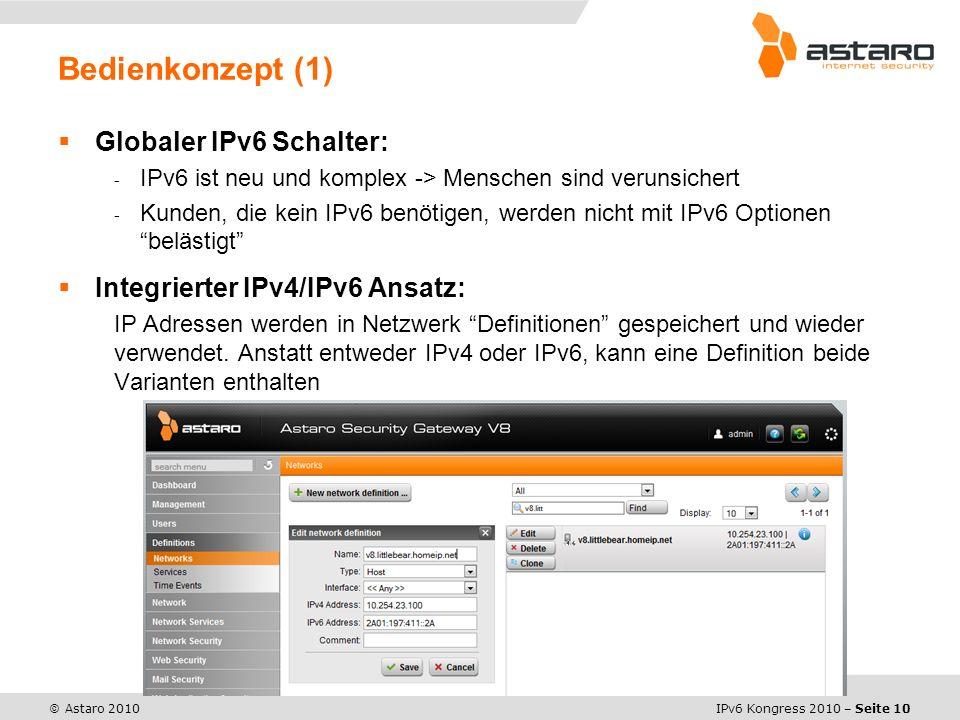 IPv6 Kongress 2010 – Seite 10 © Astaro 2010 Globaler IPv6 Schalter: - IPv6 ist neu und komplex -> Menschen sind verunsichert - Kunden, die kein IPv6 benötigen, werden nicht mit IPv6 Optionen belästigt Integrierter IPv4/IPv6 Ansatz: IP Adressen werden in Netzwerk Definitionen gespeichert und wieder verwendet.