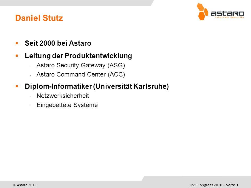 IPv6 Kongress 2010 – Seite 3 © Astaro 2010 Seit 2000 bei Astaro Leitung der Produktentwicklung - Astaro Security Gateway (ASG) - Astaro Command Center (ACC) Diplom-Informatiker (Universität Karlsruhe) - Netzwerksicherheit - Eingebettete Systeme Daniel Stutz