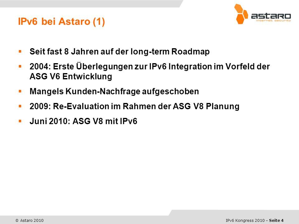 IPv6 Kongress 2010 – Seite 4 © Astaro 2010 Seit fast 8 Jahren auf der long-term Roadmap 2004: Erste Überlegungen zur IPv6 Integration im Vorfeld der ASG V6 Entwicklung Mangels Kunden-Nachfrage aufgeschoben 2009: Re-Evaluation im Rahmen der ASG V8 Planung Juni 2010: ASG V8 mit IPv6 IPv6 bei Astaro (1)