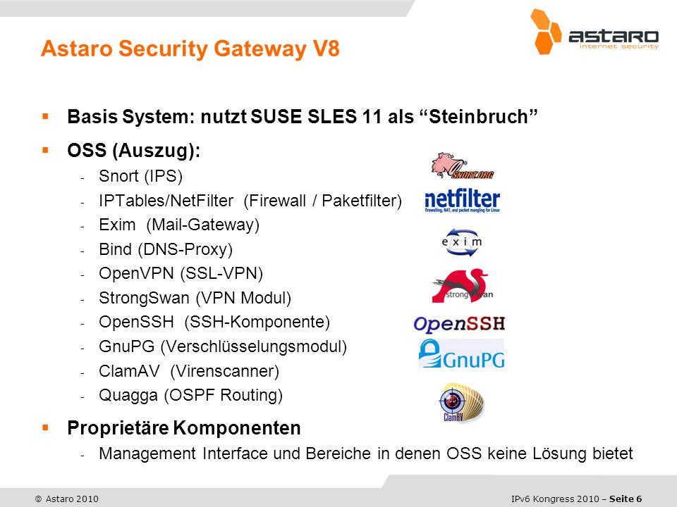 IPv6 Kongress 2010 – Seite 6 © Astaro 2010 Basis System: nutzt SUSE SLES 11 als Steinbruch OSS (Auszug): - Snort (IPS) - IPTables/NetFilter (Firewall / Paketfilter) - Exim (Mail-Gateway) - Bind (DNS-Proxy) - OpenVPN (SSL-VPN) - StrongSwan (VPN Modul) - OpenSSH (SSH-Komponente) - GnuPG (Verschlüsselungsmodul) - ClamAV (Virenscanner) - Quagga (OSPF Routing) Proprietäre Komponenten - Management Interface und Bereiche in denen OSS keine Lösung bietet Astaro Security Gateway V8