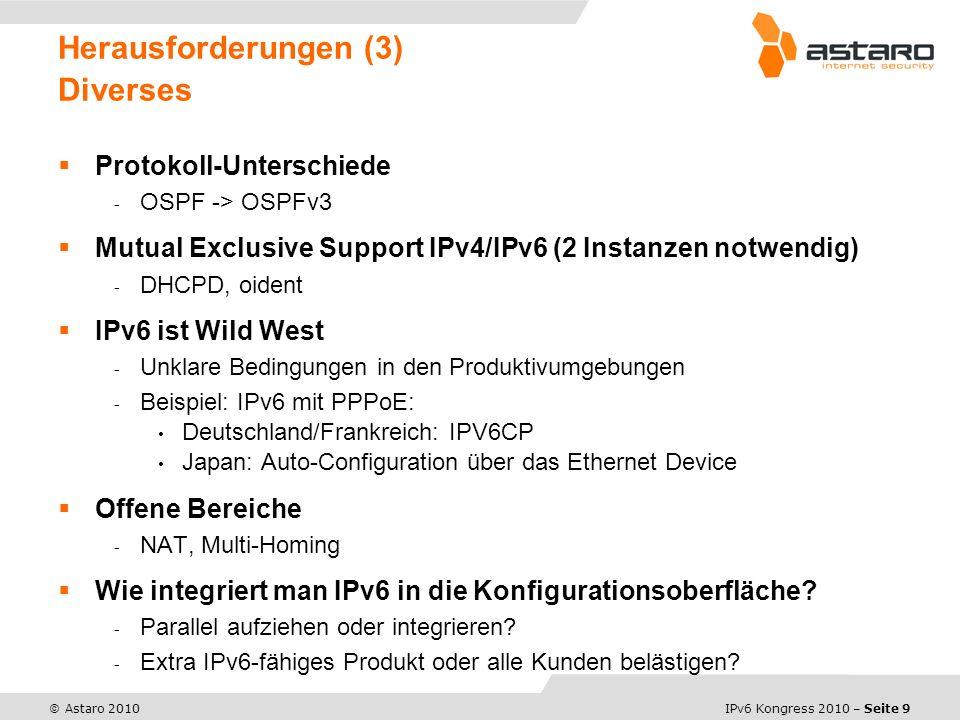 IPv6 Kongress 2010 – Seite 9 © Astaro 2010 Protokoll-Unterschiede - OSPF -> OSPFv3 Mutual Exclusive Support IPv4/IPv6 (2 Instanzen notwendig) - DHCPD, oident IPv6 ist Wild West - Unklare Bedingungen in den Produktivumgebungen - Beispiel: IPv6 mit PPPoE: Deutschland/Frankreich: IPV6CP Japan: Auto-Configuration über das Ethernet Device Offene Bereiche - NAT, Multi-Homing Wie integriert man IPv6 in die Konfigurationsoberfläche.