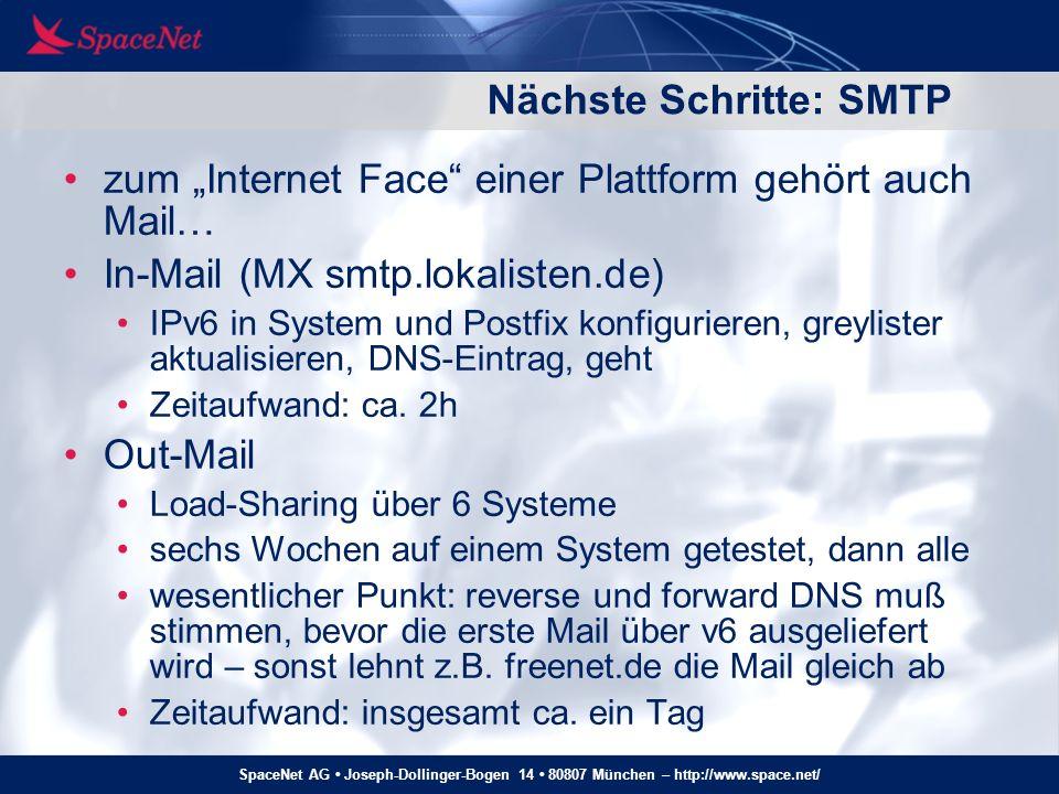 SpaceNet AG Joseph-Dollinger-Bogen 14 80807 München – http://www.space.net/ Nächste Schritte: ordentliche Implementation IPv6 direkt auf dem Load-Balancer aktivieren alter Load-Balancer wurde inzwischen aus anderen Gründen (Performance, Stabilität) ersetzt neuer Loadbalancer (Zeus ZXTM) kann IPv6 out of the box damit kann v4/v6-Proxy wieder verschwinden Umstellung bei Bedarf (d.h.