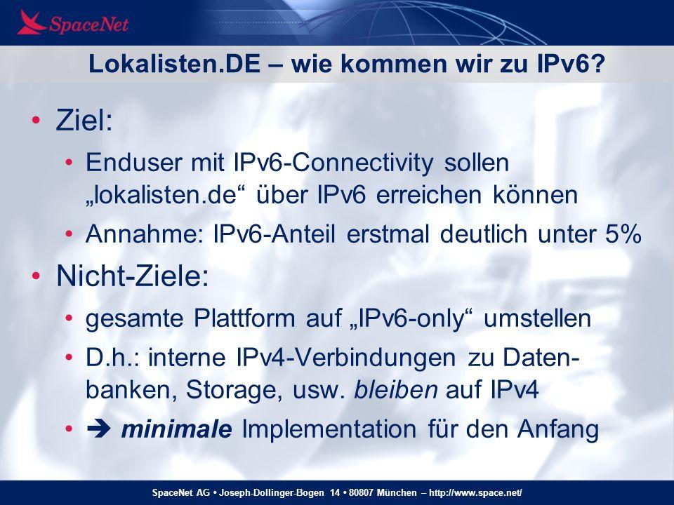 SpaceNet AG Joseph-Dollinger-Bogen 14 80807 München – http://www.space.net/ Lokalisten.DE – minimal IPv6 implementation Apache-basierter Proxy forwarded eingehende IPv6-Connects über IPv4 zum Loadbalancer, Rest der Plattform unverändert IPv4 request IPv6 request