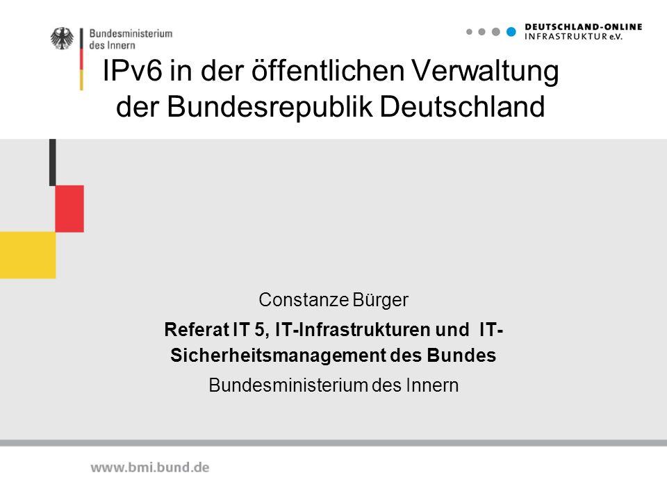 IPv6 in der öffentlichen Verwaltung der Bundesrepublik Deutschland Constanze Bürger Referat IT 5, IT-Infrastrukturen und IT- Sicherheitsmanagement des