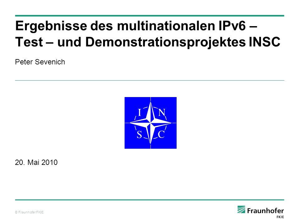 © Fraunhofer FKIE Peter Sevenich 20. Mai 2010 Ergebnisse des multinationalen IPv6 – Test – und Demonstrationsprojektes INSC