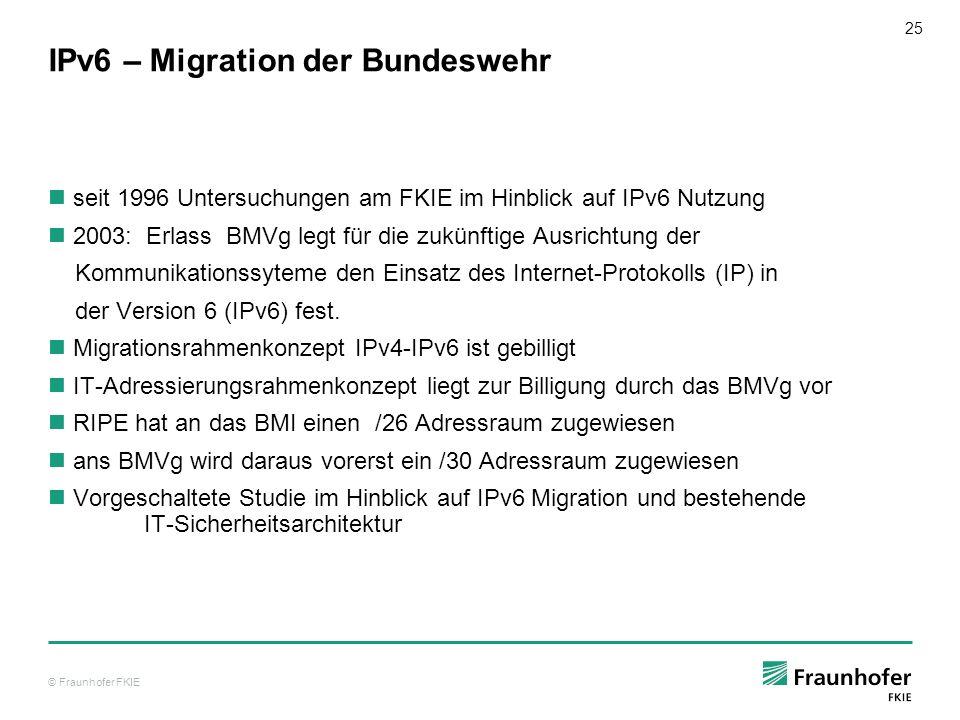 © Fraunhofer FKIE 25 IPv6 – Migration der Bundeswehr seit 1996 Untersuchungen am FKIE im Hinblick auf IPv6 Nutzung 2003: Erlass BMVg legt für die zukü