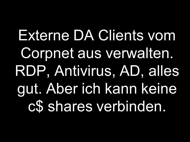 Externe DA Clients vom Corpnet aus verwalten.RDP, Antivirus, AD, alles gut.