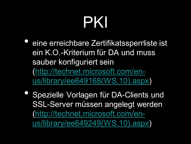 PKI eine erreichbare Zertifikatssperrliste ist ein K.O.-Kriterium für DA und muss sauber konfiguriert sein (http://technet.microsoft.com/en- us/library/ee649168(WS.10).aspx)http://technet.microsoft.com/en- us/library/ee649168(WS.10).aspx Spezielle Vorlagen für DA-Clients und SSL-Server müssen angelegt werden (http://technet.microsoft.com/en- us/library/ee649249(WS.10).aspx)http://technet.microsoft.com/en- us/library/ee649249(WS.10).aspx