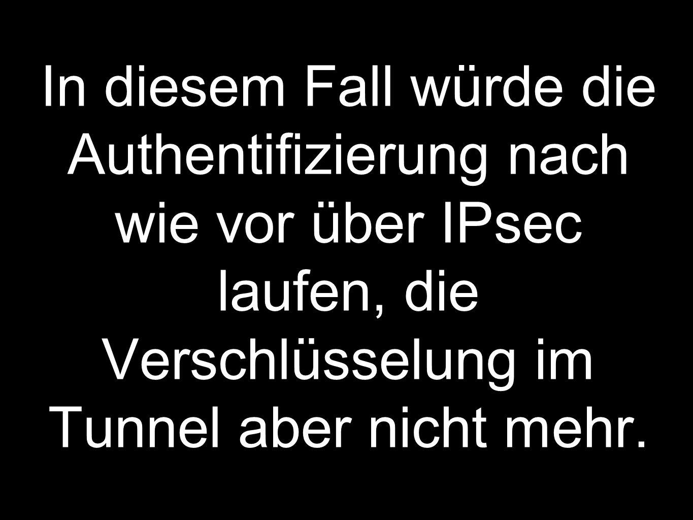 In diesem Fall würde die Authentifizierung nach wie vor über IPsec laufen, die Verschlüsselung im Tunnel aber nicht mehr.