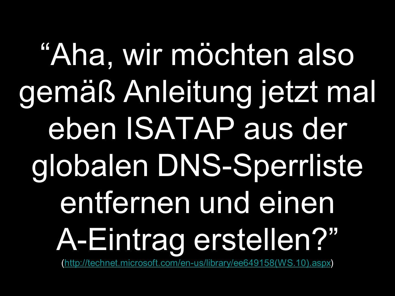 Aha, wir möchten also gemäß Anleitung jetzt mal eben ISATAP aus der globalen DNS-Sperrliste entfernen und einen A-Eintrag erstellen.