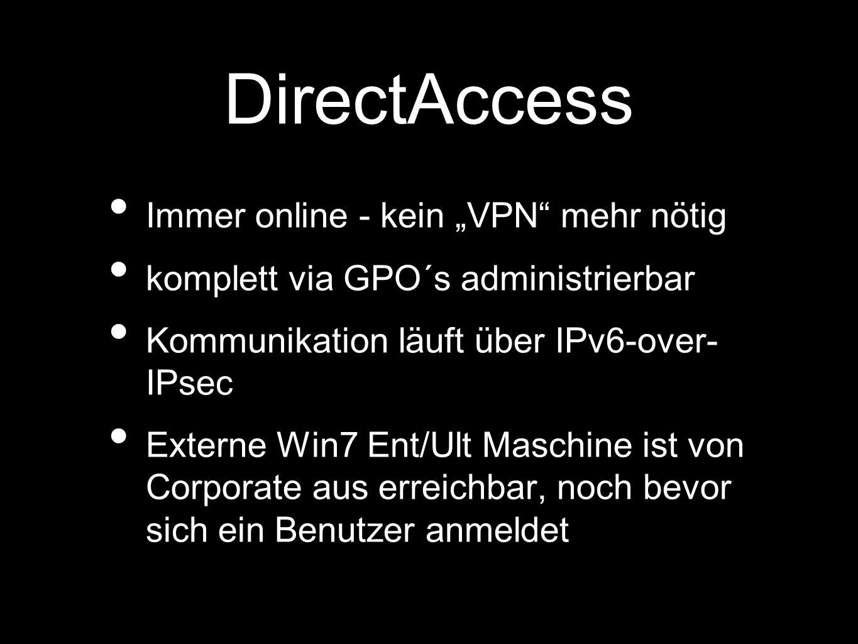 DirectAccess Immer online - kein VPN mehr nötig komplett via GPO´s administrierbar Kommunikation läuft über IPv6-over- IPsec Externe Win7 Ent/Ult Maschine ist von Corporate aus erreichbar, noch bevor sich ein Benutzer anmeldet