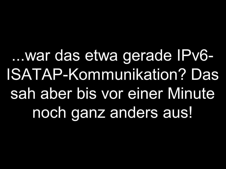 ...war das etwa gerade IPv6- ISATAP-Kommunikation.