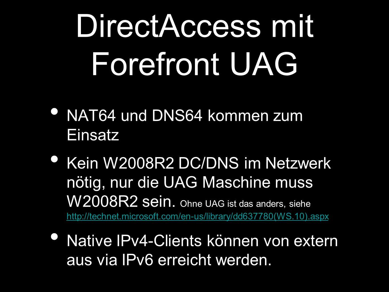DirectAccess mit Forefront UAG NAT64 und DNS64 kommen zum Einsatz Kein W2008R2 DC/DNS im Netzwerk nötig, nur die UAG Maschine muss W2008R2 sein.