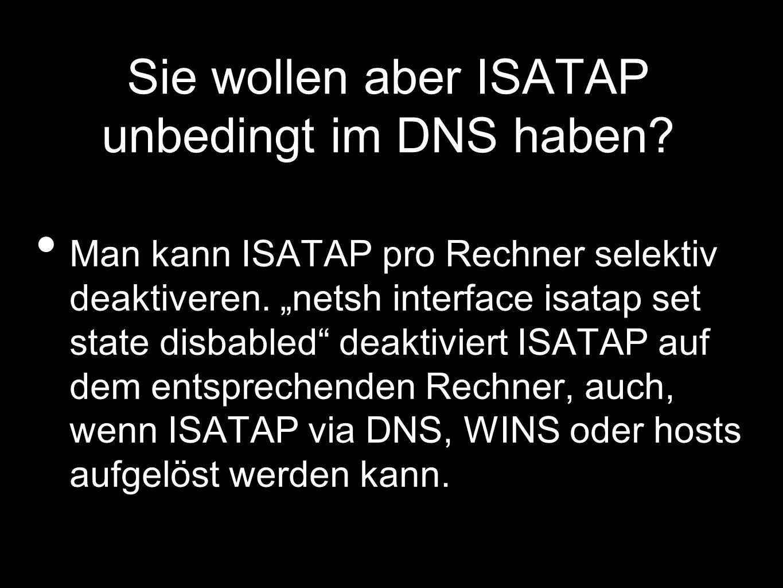 Sie wollen aber ISATAP unbedingt im DNS haben.Man kann ISATAP pro Rechner selektiv deaktiveren.