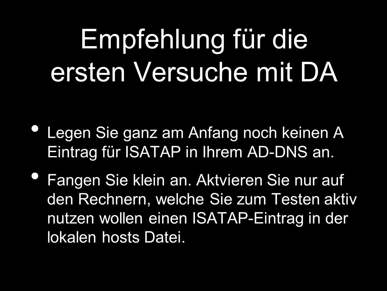 Empfehlung für die ersten Versuche mit DA Legen Sie ganz am Anfang noch keinen A Eintrag für ISATAP in Ihrem AD-DNS an.