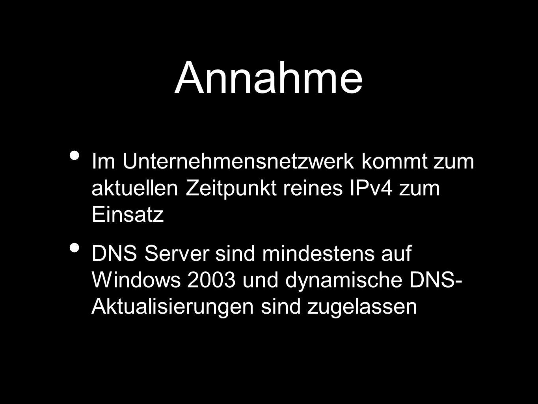 Annahme Im Unternehmensnetzwerk kommt zum aktuellen Zeitpunkt reines IPv4 zum Einsatz DNS Server sind mindestens auf Windows 2003 und dynamische DNS- Aktualisierungen sind zugelassen