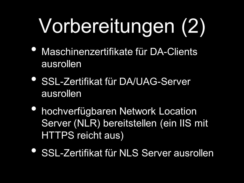 Vorbereitungen (2) Maschinenzertifikate für DA-Clients ausrollen SSL-Zertifikat für DA/UAG-Server ausrollen hochverfügbaren Network Location Server (NLR) bereitstellen (ein IIS mit HTTPS reicht aus) SSL-Zertifikat für NLS Server ausrollen