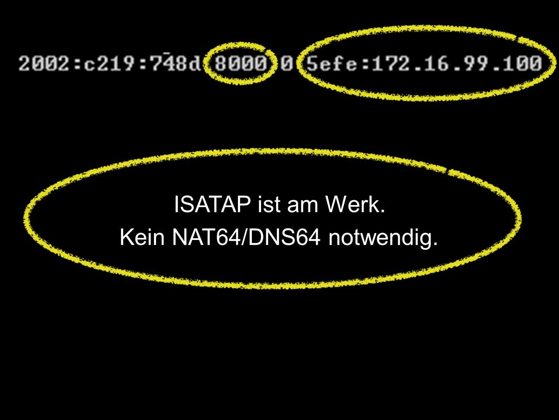 ISATAP ist am Werk. Kein NAT64/DNS64 notwendig.