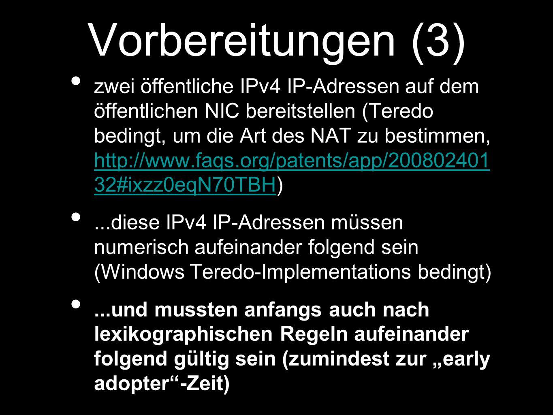 Vorbereitungen (3) zwei öffentliche IPv4 IP-Adressen auf dem öffentlichen NIC bereitstellen (Teredo bedingt, um die Art des NAT zu bestimmen, http://www.faqs.org/patents/app/200802401 32#ixzz0eqN70TBH) http://www.faqs.org/patents/app/200802401 32#ixzz0eqN70TBH...diese IPv4 IP-Adressen müssen numerisch aufeinander folgend sein (Windows Teredo-Implementations bedingt)...und mussten anfangs auch nach lexikographischen Regeln aufeinander folgend gültig sein (zumindest zur early adopter-Zeit)