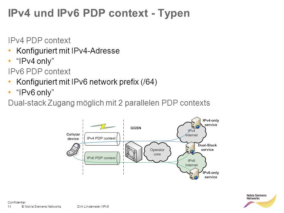 12© Nokia Siemens Networks Dirk Lindemeier / IPv6 Confidential IPv4v6 PDP context / EPS bearer IPv4v6 PDP context Konfiguriert sowie mit IPv4 address als auch mit IPv6 network prefix Dual-Stack New PDP type standardisiert in 3GPP R8 IPv4v6 PDP context ermöglicht parallele Nutzung von IPv4 and IPv6 im gleichen bearer